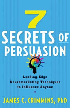7 Secrets of Persuasion: Leading-Edge Neuromarketing Techniques to Influence Anyone, James C. Crimmins, PhD