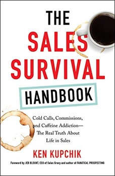 The Sales Survival Handbook: Cold Calls, Commissions, and Caffeine Addiction--The Real Truth About Life in Sales, Ken Kupchik
