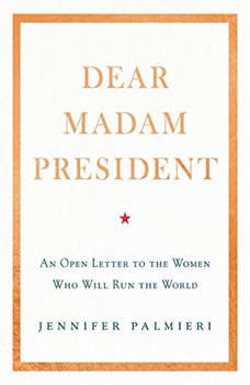 Dear Madam President: An Open Letter to the Women Who Will Run the World, Jennifer Palmieri