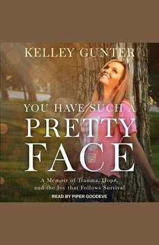You Have Such A Pretty Face: A Memoir of Trauma, Hope, and the Joy that Follows Survival, Kelley Gunter