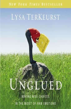 Unglued: Making Wise Choices in the Midst of Raw Emotions, Lysa TerKeurst