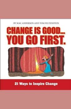Change is Good, You Go First: 21 Ways to Inspire Change, Tom Feltenstein