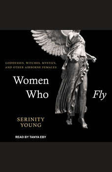Women Who Fly: Goddesses, Witches, Mystics, and other Airborne Females, Serinity Young