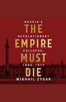 The Empire Must Die: Russia's Revolutionary Collapse, 1900 - 1917 Russia's Revolutionary Collapse, 1900 - 1917, Mikhail Zygar