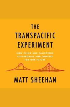 The Transpacific Experiment: How China and California Collaborate and Compete for Our Future, Matt Sheehan