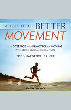 A Guide to Better Movement: The Science and Practice of Moving With More Skill and Less Pain, CR Hargrove