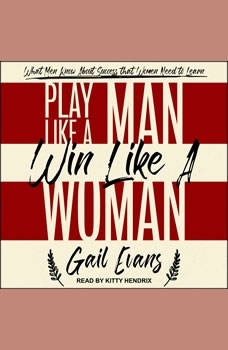 Play Like a Man, Win Like a Woman: What Men Know About Success that Women Need to Learn, Gail Evans