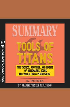 Summary of Tools of Titans: The Tactics, Routines, and Habits of Billionaires, Icons, and World-Class Performers by Timothy Ferriss, Readtrepreneur Publishing