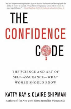 The Confidence Code: The Science and Art of Self-Assurance--What Women Should Know, Katty Kay