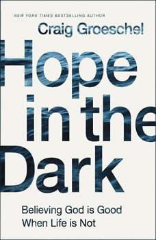 Hope in the Dark: Believing God Is Good When Life Is Not Believing God Is Good When Life Is Not, Craig Groeschel