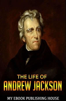 The Life of Andrew Jackson, My Ebook Publishing House