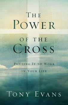 The Power of the Cross: Putting it to Work in Your Life Putting it to Work in Your Life, Tony Evans