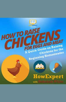 How to Raise Chickens for Eggs and Meat: A Quick Guide on Raising Chickens for the Beginning Homesteader, HowExpert