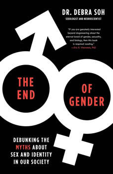 The End of Gender: Debunking the Myths about Sex and Identity in Our Society, Debra Soh