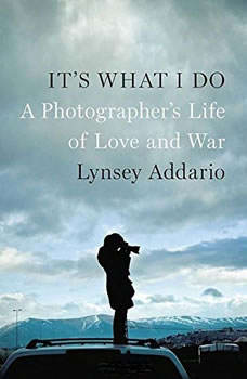 Its What I Do: A Photographers Life of Love and War A Photographers Life of Love and War, Lynsey Addario