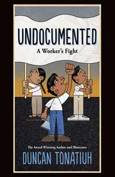 Undocumented: A Worker's Fight, Duncan Tonatiuh