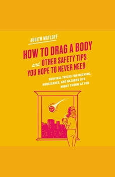 How to Drag a Body and Other Safety Tips You Hope to Never Need: Survival Tricks for Hacking, Hurricanes, and Hazards Life Might Throw at You, Judith Matloff