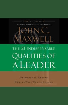 The 21 Indispensable Qualities of a Leader: Becoming the Person Others Will Want to Follow, John C. Maxwell