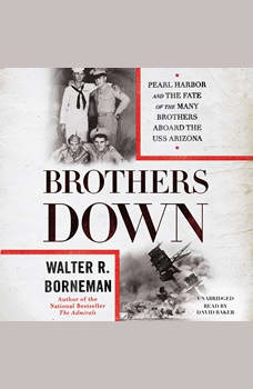 Brothers Down: Pearl Harbor and the Fate of the Many Brothers Aboard the USS Arizona, Walter R. Borneman