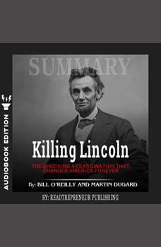 Summary of Killing Lincoln: The Shocking Assassination that Changed America Forever by Bill O'Reilly and Martin Dugard, Readtrepreneur Publishing