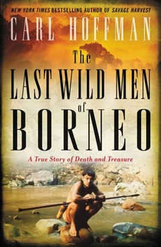 The Last Wild Men of Borneo: A True Story of Death and Treasure, Carl Hoffman
