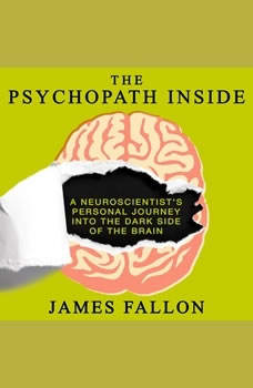 The Psychopath Inside: A Neuroscientist's Personal Journey into the Dark Side of the Brain A Neuroscientist's Personal Journey into the Dark Side of the Brain, James Fallon