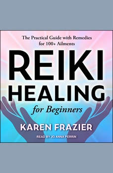 Reiki Healing for Beginners: The Practical Guide with Remedies for 100+ Ailments, Karen Frazier