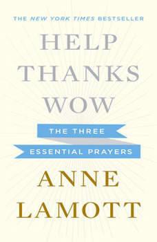 Help, Thanks, Wow: The Three Essential Prayers The Three Essential Prayers, Anne Lamott