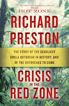 Crisis in the Red Zone: The Story of the Deadliest Ebola Outbreak in History, and of the Outbreaks to Come The Story of the Deadliest Ebola Outbreak in History, and of the Outbreaks to Come, Richard Preston