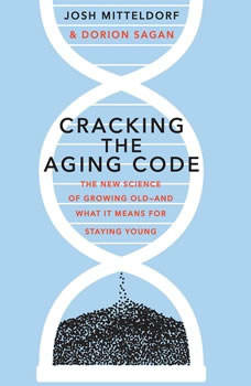 Cracking the Aging Code: The New Science of Growing Old-And What It Means for Staying Young, Josh Mitteldorf