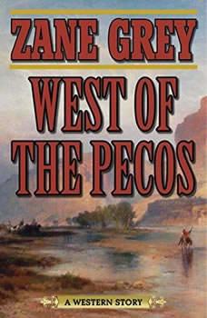 West of the Pecos: A Western Story A Western Story, Zane Grey