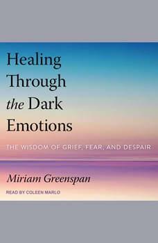 Healing Through the Dark Emotions: The Wisdom of Grief, Fear, and Despair, Miriam Greenspan