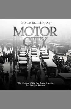 Motor City: The History of the Fur Trade Outpost that Became Detroit, Charles River Editors