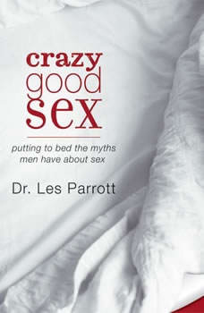 Crazy Good Sex: Putting to Bed the Myths Men Have about Sex, Les Parrott