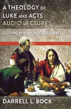 A Theology of Luke and Acts: Audio Lectures: 23 Lessons on Major Theological Themes, Darrell L. Bock