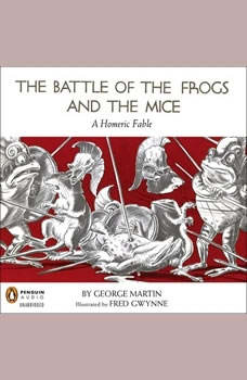 The Battle of the Frogs and the Mice: A Homeric Fable A Homeric Fable, George Martin