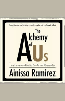 The Alchemy of Us: How Humans and Matter Transformed One Another, Ainissa Ramirez