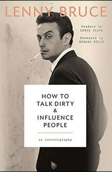 How to Talk Dirty and Influence People: An Autobiography An Autobiography, Lenny Bruce