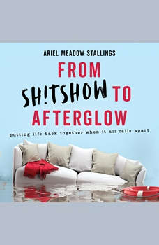 From Sh!tshow to Afterglow: Putting Life Back Together When It All Falls Apart, Ariel Meadow Stallings
