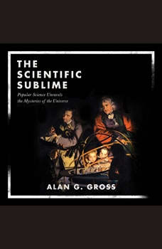 The Scientific Sublime: Popular Science Unravels the Mysteries of the Universe, Alan G. Gross