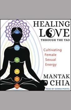 Healing Love through the Tao: Cultivating Female Sexual Energy, Mantak Chia