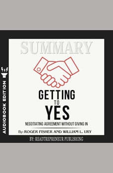 Summary of Getting to Yes: Negotiating Agreement Without Giving In by Roger Fisher, Readtrepreneur Publishing