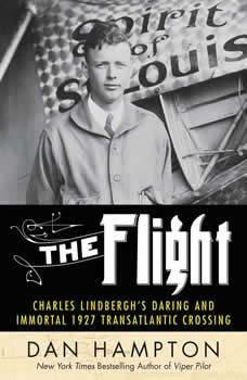 The Flight: Charles Lindbergh's Daring and Immortal 1927 Transatlantic Crossing, Dan Hampton