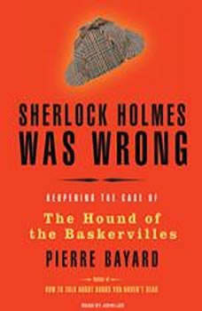 Sherlock Holmes Was Wrong: Reopening the Case of the Hound of the Baskervilles Reopening the Case of the Hound of the Baskervilles, Pierre Bayard
