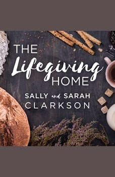 The Lifegiving Home: Creating a Place of Belonging and Becoming, Sarah Clarkson