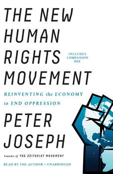 The New Human Rights Movement: Reinventing the Economy to End Oppression, Peter Joseph