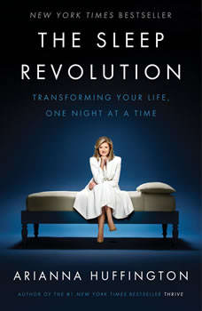 The Sleep Revolution: Transforming Your Life, One Night at a Time, Arianna Huffington