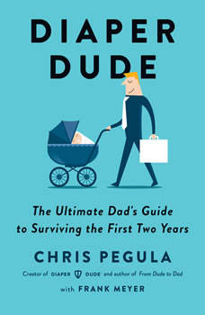 Diaper Dude: The Ultimate Dad's Guide to Surviving the First Two Years, Chris Pegula
