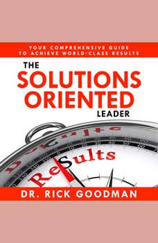 The Solutions Oriented Leader: Your Comprehensive Guide to Achieve World-Class Results, Dr Rick Goodman
