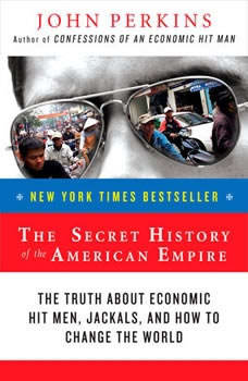 The Secret History of the American Empire: Economic Hit Men, Jackals, and the Truth about Corporate Corruption, John Perkins